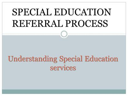 Understanding Special Education services SPECIAL EDUCATION REFERRAL PROCESS.