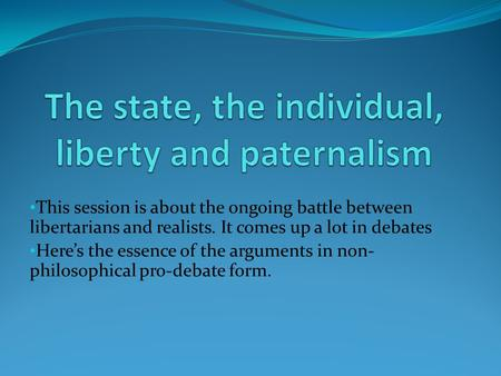 This session is about the ongoing battle between libertarians and realists. It comes up a lot in debates Here's the essence of the arguments in non- philosophical.