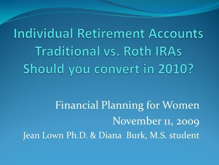 Financial Planning for Women November 11, 2009 Jean Lown Ph.D. & Diana Burk, M.S. student.
