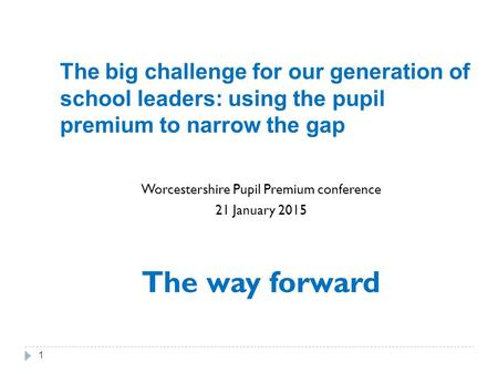 The big challenge for our generation of school leaders: using the pupil premium to narrow the gap Worcestershire Pupil Premium conference 21 January 2015.