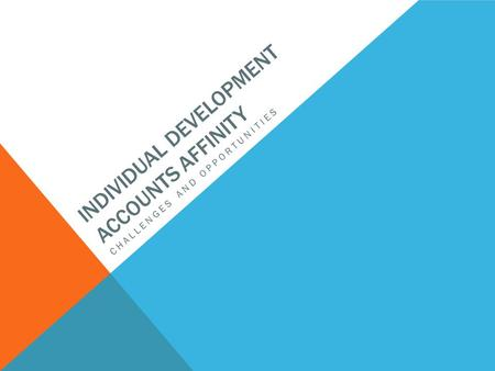 INDIVIDUAL DEVELOPMENT ACCOUNTS AFFINITY CHALLENGES AND OPPORTUNITIES.