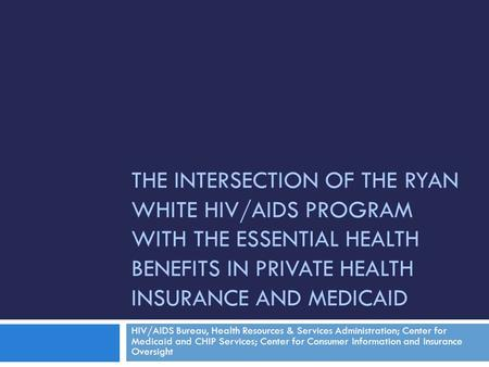 THE INTERSECTION OF THE RYAN WHITE HIV/AIDS PROGRAM WITH THE ESSENTIAL HEALTH BENEFITS IN PRIVATE HEALTH INSURANCE AND MEDICAID HIV/AIDS Bureau, Health.