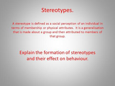 Stereotypes. A stereotype is defined as a social perception of an individual in terms of membership or physical attributes. It is a generalisation that.