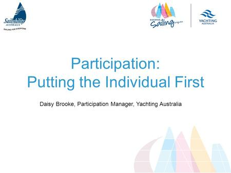 Participation: Putting the Individual First Daisy Brooke, Participation Manager, Yachting Australia.
