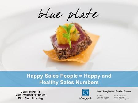 Happy Sales People = Happy and Healthy Sales Numbers Jennifer Perna Vice President of Sales Blue Plate Catering.