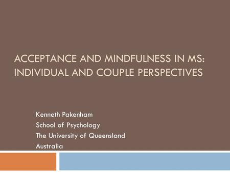 ACCEPTANCE AND MINDFULNESS IN MS: INDIVIDUAL AND COUPLE PERSPECTIVES Kenneth Pakenham School of Psychology The University of Queensland Australia.