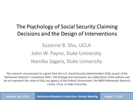 Retirement Research Consortium Annual MeetingSuzanne Shu, UCLAAugust 7, 2014 The Psychology of Social Security Claiming Decisions and the Design of Interventions.