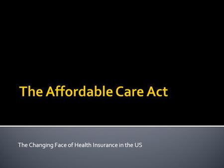 The Changing Face of Health Insurance in the US.  The Patient Protection and Affordable Care Act is enacted March 23, 2010 (PPACA)  Main Priorities.