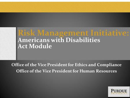 Risk Management Initiative : Americans with Disabilities Act Module Office of the Vice President for Ethics and Compliance Office of the Vice President.