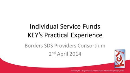 Individual Service Funds KEY's Practical Experience Borders SDS Providers Consortium 2 nd April 2014 Created by KEY | All rights reserved | KEY, The Square,