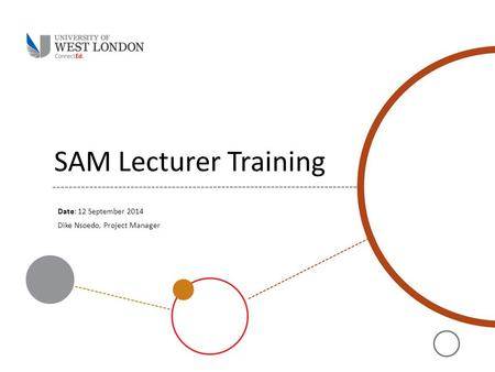 SAM Lecturer Training Date: 12 September 2014 Dike Nsoedo, Project Manager.