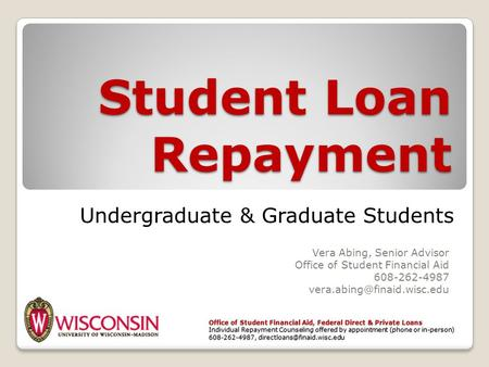 Student Loan Repayment Vera Abing, Senior Advisor Office of Student Financial Aid 608-262-4987 Office of Student Financial Aid,