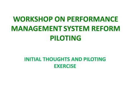 WORKSHOP ON PERFORMANCE MANAGEMENT SYSTEM REFORM PILOTING INITIAL THOUGHTS AND PILOTING EXERCISE.