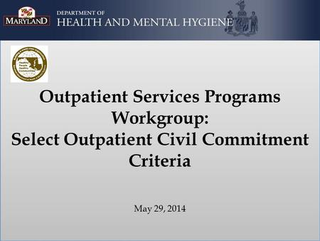 Outpatient Services Programs Workgroup: Select Outpatient Civil Commitment Criteria May 29, 2014.