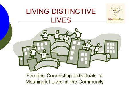 LIVING DISTINCTIVE LIVES Families Connecting Individuals to Meaningful Lives in the Community.