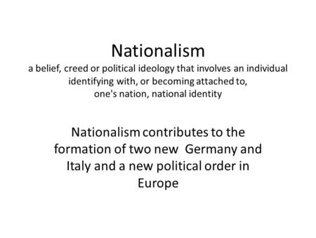 Nationalism a belief, creed or political ideology that involves an individual identifying with, or becoming attached to, one's nation, national identity.