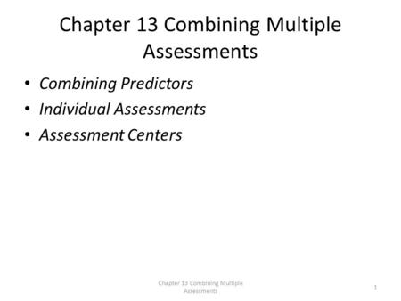 Chapter 13 Combining Multiple Assessments Combining Predictors Individual Assessments Assessment Centers Chapter 13 Combining Multiple Assessments 1.