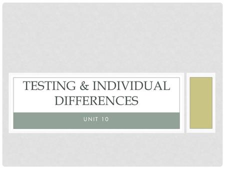 UNIT 10 TESTING & INDIVIDUAL DIFFERENCES. TOPICS IN TESTING & INDIVIDUAL DIFFERENCES Standardization Reliability and Validity Types of Tests Intelligence.
