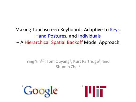 Making Touchscreen Keyboards Adaptive to Keys, Hand Postures, and Individuals – A Hierarchical Spatial Backoff Model Approach Ying Yin 1,2, Tom Ouyang.