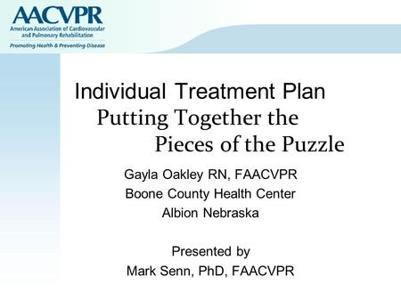 Individual Treatment Plan Putting Together the Pieces of the Puzzle Gayla Oakley RN, FAACVPR Boone County Health Center Albion Nebraska Presented by Mark.