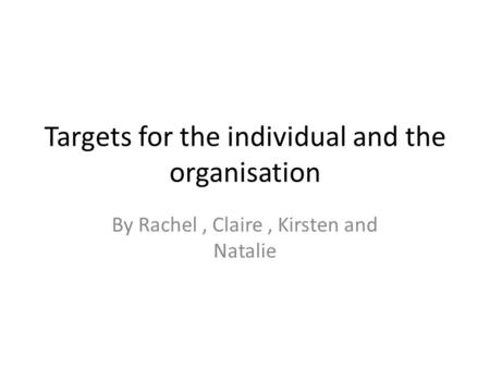 Targets for the individual and the organisation By Rachel, Claire, Kirsten and Natalie.