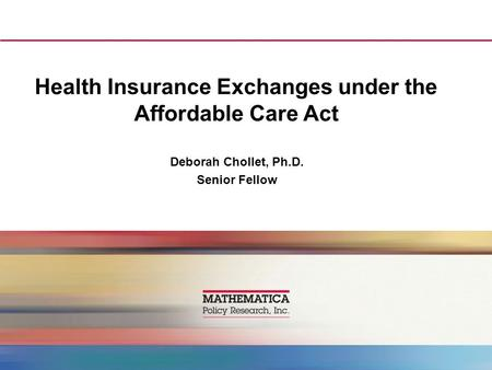 Health Insurance Exchanges under the Affordable Care Act Deborah Chollet, Ph.D. Senior Fellow.