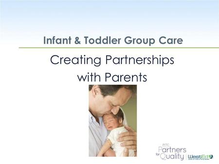 WestEd.org Infant & Toddler Group Care Creating Partnerships with Parents.