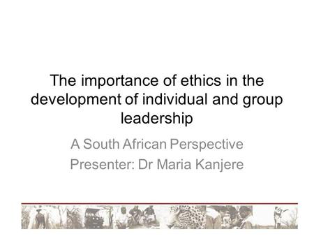 The importance of ethics in the development of individual and group leadership A South African Perspective Presenter: Dr Maria Kanjere.