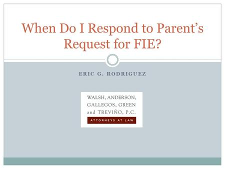 ERIC G. RODRIGUEZ When Do I Respond to Parent's Request for FIE?