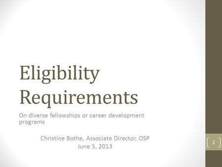 Eligibility Requirements On diverse fellowships or career development programs Christine Bothe, Associate Director, OSP June 5, 2013 1.