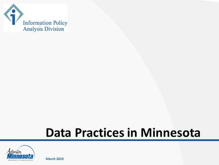 Data Practices in Minnesota March 2015. Minnesota data practices laws Classification of government data Government entity responsibilities Rights of access.