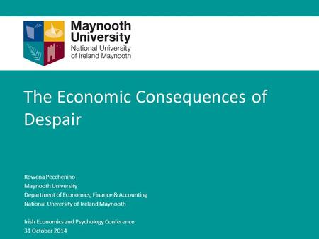 The Economic Consequences of Despair Rowena Pecchenino Maynooth University Department of Economics, Finance & Accounting National University of Ireland.