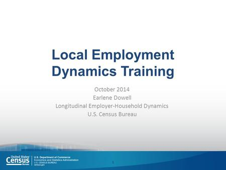 Local Employment Dynamics Training October 2014 Earlene Dowell Longitudinal Employer-Household Dynamics U.S. Census Bureau 1.
