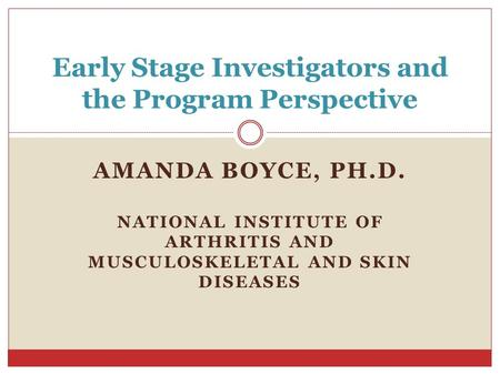 AMANDA BOYCE, PH.D. NATIONAL INSTITUTE OF ARTHRITIS AND MUSCULOSKELETAL AND SKIN DISEASES Early Stage Investigators and the Program Perspective.
