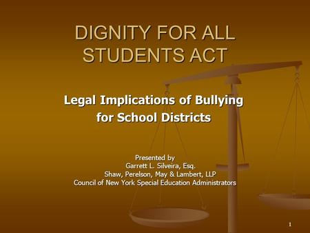 1 DIGNITY FOR ALL STUDENTS ACT Legal Implications of Bullying for School Districts Presented by Garrett L. Silveira, Esq. Shaw, Perelson, May & Lambert,