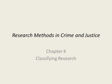 Research Methods in Crime and Justice Chapter 4 Classifying Research.