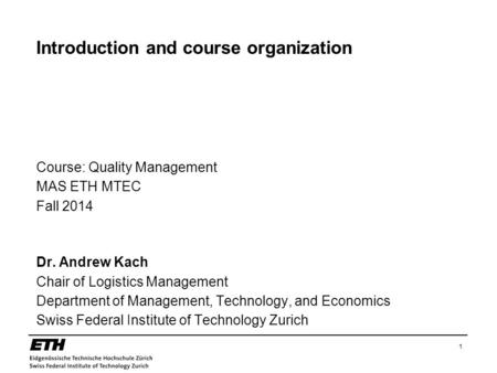 1 Introduction and course organization Course: Quality Management MAS ETH MTEC Fall 2014 Dr. Andrew Kach Chair of Logistics Management Department of Management,