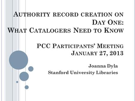 A UTHORITY RECORD CREATION ON D AY O NE : W HAT C ATALOGERS N EED TO K NOW PCC P ARTICIPANTS ' M EETING J ANUARY 27, 2013 Joanna Dyla Stanford University.