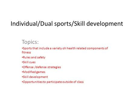 Individual/Dual sports/Skill development Topics: Sports that include a variety oh health related components of fitness Rules and safety Skill cues Offense.