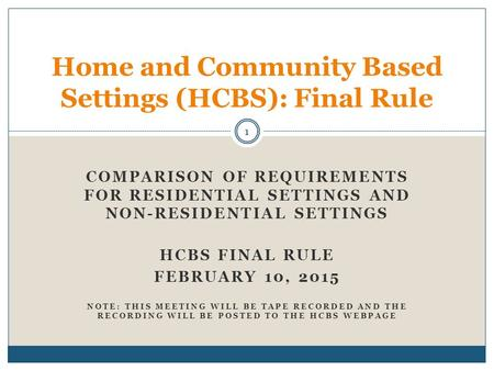 COMPARISON OF REQUIREMENTS FOR RESIDENTIAL SETTINGS AND NON-RESIDENTIAL SETTINGS HCBS FINAL RULE FEBRUARY 10, 2015 NOTE: THIS MEETING WILL BE TAPE RECORDED.