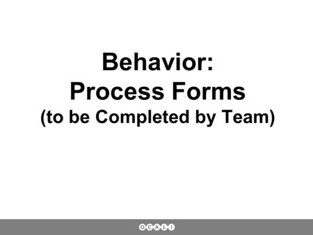 Behavior: Process Forms (to be Completed by Team).