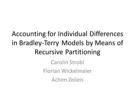 Accounting for Individual Differences in Bradley-Terry Models by Means of Recursive Partitioning Carolin Strobl Florian Wickelmaier Achim Zeileis.