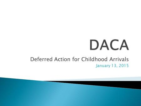 Deferred Action for Childhood Arrivals January 13, 2015.