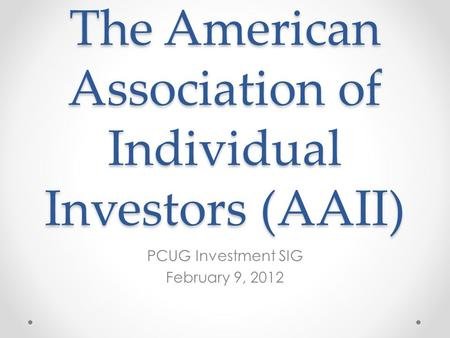 The American Association of Individual Investors (AAII) PCUG Investment SIG February 9, 2012.