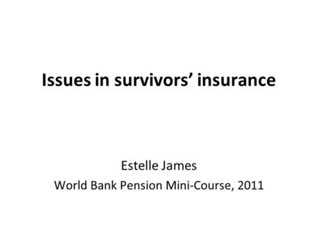 Issues in survivors' insurance Estelle James World Bank Pension Mini-Course, 2011.