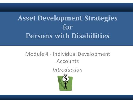 Module 4 - Individual Development Accounts Introduction Asset Development Strategies for Persons with Disabilities.