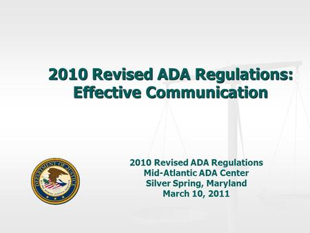 2010 Revised ADA Regulations: Effective Communication 2010 Revised ADA Regulations Mid-Atlantic ADA Center Silver Spring, Maryland March 10, 2011.