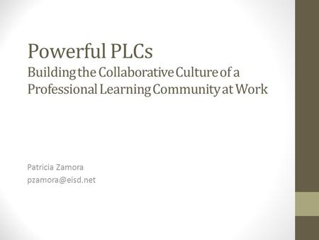 Patricia Zamora pzamora@eisd.net Powerful PLCs Building the Collaborative Culture of a Professional Learning Community at Work Patricia Zamora pzamora@eisd.net.