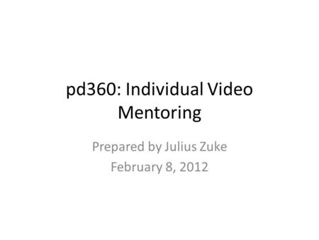 Pd360: Individual Video Mentoring Prepared by Julius Zuke February 8, 2012.