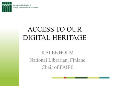 ACCESS TO OUR DIGITAL HERITAGE KAI EKHOLM National Librarian, Finland Chair of FAIFE.